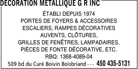 Décoration Métallique G R Inc (450-435-5131) - Annonce illustrée======= - ÉTABLI DEPUIS 1974 PORTES DE FOYERS & ACCESSOIRES ESCALIERS, RAMPES DÉCORATIVES AUVENTS, CLÔTURES, GRILLES DE FENÊTRES, LAMPADAIRES, PIÈCES DE FONTE DÉCORATIVE, ETC. RBQ: 1368-4089-04 ÉTABLI DEPUIS 1974 PORTES DE FOYERS & ACCESSOIRES ESCALIERS, RAMPES DÉCORATIVES AUVENTS, CLÔTURES, GRILLES DE FENÊTRES, LAMPADAIRES, PIÈCES DE FONTE DÉCORATIVE, ETC. RBQ: 1368-4089-04 ÉTABLI DEPUIS 1974 PORTES DE FOYERS & ACCESSOIRES ESCALIERS, RAMPES DÉCORATIVES AUVENTS, CLÔTURES, GRILLES DE FENÊTRES, LAMPADAIRES, PIÈCES DE FONTE DÉCORATIVE, ETC. RBQ: 1368-4089-04 ÉTABLI DEPUIS 1974 PORTES DE FOYERS & ACCESSOIRES ESCALIERS, RAMPES DÉCORATIVES AUVENTS, CLÔTURES, GRILLES DE FENÊTRES, LAMPADAIRES, PIÈCES DE FONTE DÉCORATIVE, ETC. RBQ: 1368-4089-04 ÉTABLI DEPUIS 1974 PORTES DE FOYERS & ACCESSOIRES ESCALIERS, RAMPES DÉCORATIVES AUVENTS, CLÔTURES, GRILLES DE FENÊTRES, LAMPADAIRES, PIÈCES DE FONTE DÉCORATIVE, ETC. RBQ: 1368-4089-04