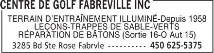 Centre De Golf Fabreville Inc (450-625-5375) - Annonce illustrée======= - TERRAIN D'ENTRAÎNEMENT ILLUMINÉ-Depuis 1958 LEÇONS-TRAPPES DE SABLE-VERTS RÉPARATION DE BÂTONS (Sortie 16-O Aut 15)  TERRAIN D'ENTRAÎNEMENT ILLUMINÉ-Depuis 1958 LEÇONS-TRAPPES DE SABLE-VERTS RÉPARATION DE BÂTONS (Sortie 16-O Aut 15)