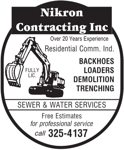 Nikron Contracting Inc (705-325-4137) - Display Ad - Over 20 Years Experience Residential Comm. Ind. BACKHOES FULLY LOADERS LIC. DEMOLITION TRENCHING SEWER & WATER SERVICES Free Estimates for professional service 325-4137 Over 20 Years Experience Residential Comm. Ind. BACKHOES FULLY LOADERS LIC. DEMOLITION TRENCHING SEWER & WATER SERVICES Free Estimates call for professional service call 325-4137