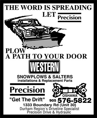 """Precision Drive & Hydraulics (905-576-5822) - Display Ad - Precision Drive & Hydraulic THE WORD IS SPREADING LET Precision PLOW A PATH TO YOUR DOOR  WESTERN SNOWPLOWS & SALTERS Installations & Replacement Parts  OSHAWA  Precision """"Get The Drift"""" 905 576-5822 1333 Boundary Rd (Unit 30) Durham Region's Driveline Specialist"""