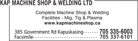 Kap Machine Shop & Welding Ltd (705-335-6003) - Display Ad - KAP MACHINE SHOP & WELDING LTD Facilities - Mig, Tig & Plasma Complete Machine Shop & Welding Complete Machine Shop & Welding KAP MACHINE SHOP & WELDING LTD Facilities - Mig, Tig & Plasma 705 335-6003 385 Government Rd Kapuskasing------- 705 337-6101 Facsimile----------------------------- www.kapmachineshop.ca www.kapmachineshop.ca 705 337-6101 385 Government Rd Kapuskasing------- 705 335-6003 Facsimile-----------------------------