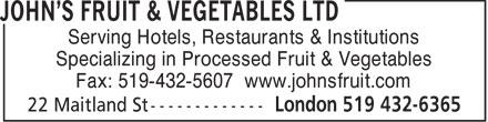 John's Fruit & Vegetables Ltd (519-432-6365) - Annonce illustrée======= - Serving Hotels, Restaurants & Institutions Specializing in Processed Fruit & Vegetables Fax: 519-432-5607 www.johnsfruit.com