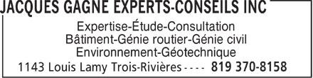 Jacques Gagné Experts-Conseils Inc (819-370-8158) - Display Ad - Expertise-Étude-Consultation Bâtiment-Génie routier-Génie civil Environnement-Géotechnique  Expertise-Étude-Consultation Bâtiment-Génie routier-Génie civil Environnement-Géotechnique