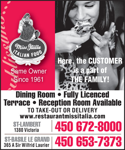 Miss Italia (450-672-8000) - Display Ad - Here, the CUSTOMER is a part of Same Ownerr Since 1961 THE FAMILY! Dining Room   Fully Licenced Terrace   Reception Room Available TO TAKE-OUT OR DELIVERY www.restaurantmissitalia.com ST-LAMBERT 450 672-8000 1380 Victoria ST-BASILE LE GRAND 450 653-7373 365 A Sir Wilfrid Laurier