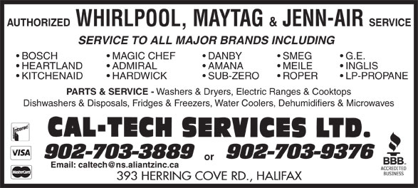 Cal-Tech Services Ltd (902-477-9004) - Annonce illustrée======= - AUTHORIZED AUTHORIZED WHIRLPOOL, MAYTAG & JENN-AIR SERVICE SERVICE TO ALL MAJOR BRANDS INCLUDING MAGIC CHEF  BOSCH DANBY SMEG G.E. ADMIRAL  HEARTLAND AMANA MEILE INGLIS HARDWICK  KITCHENAID SUB-ZERO ROPER LP-PROPANE PARTS & SERVICE - Washers & Dryers, Electric Ranges & Cooktops Dishwashers & Disposals, Fridges & Freezers, Water Coolers, Dehumidifiers & Microwaves or 393 HERRING COVE RD., HALIFAX WHIRLPOOL, MAYTAG & JENN-AIR SERVICE SERVICE TO ALL MAJOR BRANDS INCLUDING MAGIC CHEF  BOSCH DANBY SMEG G.E. ADMIRAL  HEARTLAND AMANA MEILE INGLIS HARDWICK  KITCHENAID SUB-ZERO ROPER LP-PROPANE PARTS & SERVICE - Washers & Dryers, Electric Ranges & Cooktops Dishwashers & Disposals, Fridges & Freezers, Water Coolers, Dehumidifiers & Microwaves or 393 HERRING COVE RD., HALIFAX