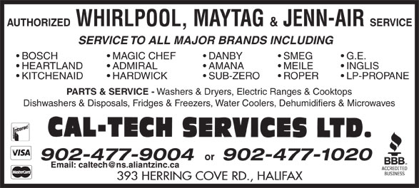 Cal-Tech Services Ltd (902-477-9004) - Display Ad - AUTHORIZED WHIRLPOOL, MAYTAG & JENN-AIR SERVICE SERVICE TO ALL MAJOR BRANDS INCLUDING MAGIC CHEF  BOSCH DANBY SMEG G.E. ADMIRAL  HEARTLAND AMANA MEILE INGLIS HARDWICK  KITCHENAID SUB-ZERO ROPER LP-PROPANE PARTS & SERVICE - Washers & Dryers, Electric Ranges & Cooktops Dishwashers & Disposals, Fridges & Freezers, Water Coolers, Dehumidifiers & Microwaves or 902-477-1020 393 HERRING COVE RD., HALIFAX 902-477-9004