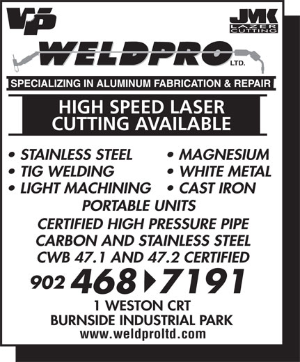 Weld-Pro Ltd (902-468-7191) - Display Ad - LIGHT MACHINING  CAST IRON PORTABLE UNITS LTD. HIGH SPEED LASER CUTTING AVAILABLE STAINLESS STEEL MAGNESIUM TIG WELDING WHITE METAL PORTABLE UNITS LTD. HIGH SPEED LASER CUTTING AVAILABLE STAINLESS STEEL MAGNESIUM TIG WELDING WHITE METAL LIGHT MACHINING  CAST IRON 4687191 1 WESTON CRT BURNSIDE INDUSTRIAL PARK www.weldproltd.com CERTIFIED HIGH PRESSURE PIPE CARBON AND STAINLESS STEEL CWB 47.1 AND 47.2 CERTIFIED 902 CERTIFIED HIGH PRESSURE PIPE CARBON AND STAINLESS STEEL CWB 47.1 AND 47.2 CERTIFIED 902 4687191 1 WESTON CRT BURNSIDE INDUSTRIAL PARK www.weldproltd.com