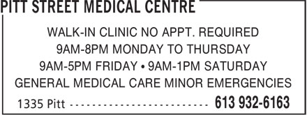 Pitt Street Medical Centre (613-932-6163) - Display Ad - 9AM-5PM FRIDAY • 9AM-1PM SATURDAY GENERAL MEDICAL CARE MINOR EMERGENCIES 9AM-8PM MONDAY TO THURSDAY WALK-IN CLINIC NO APPT. REQUIRED
