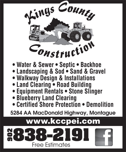 Kings County Construction Ltd (902-838-2191) - Annonce illustrée======= - Water & Sewer   Septic   Backhoe Landscaping & Sod   Sand & Gravel Walkway Design & Installations Land Clearing   Road Building Equipment Rentals   Stone Slinger Blueberry Land Clearing Certified Shore Protection   Demolition 5284 AA MacDonald Highway, Montague www.kccpei.com Free Estimates