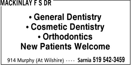 MacKinlay F S Dr (519-542-3459) - Annonce illustrée======= - MACKINLAY F S DR  General Dentistry  Cosmetic Dentistry  Orthodontics New Patients Welcome 914 Murphy (At Wilshire) Sarnia 519 542-3459
