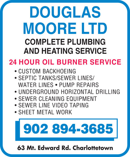 Moore Douglas Ltd (902-894-3685) - Display Ad - DOUGLAS MOORE LTD COMPLETE PLUMBING AND HEATING SERVICE 24 HOUR OIL BURNER SERVICE CUSTOM BACKHOEING UNDERGROUND HORIZONTAL DRILLING SEWER CLEANING EQUIPMENT SEWER LINE VIDEO TAPING SHEET METAL WORK 902 894-3685 63 Mt. Edward Rd. Charlottetown WATER LINES   PUMP REPAIRS SEPTIC TANKS/SEWER LINES/