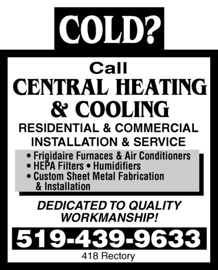 Central Heating & Cooling (519-439-9633) - Annonce illustrée======= - COLD? Call  CENTRAL HEATING & COOLING RESIDENTIAL & COMMERCIAL INSTALLATION & SERVICE Frigidaire Furnaces & Air Conditioners HEPA Filters Humidifiers Custom Sheet Metal Fabrication & Installation DEDICATED TO QUALITY WORKMANSHIP! 519-439-9633 418 Rectory