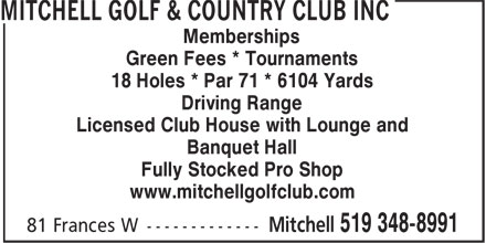 Mitchell Golf & Country Club Inc (519-348-8991) - Display Ad - Memberships Green Fees * Tournaments 18 Holes * Par 71 * 6104 Yards Driving Range Licensed Club House with Lounge and Fully Stocked Pro Shop www.mitchellgolfclub.com Banquet Hall