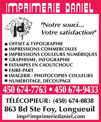 Imprimerie Daniel Inc (450-674-7763) - Annonce illustrée======= - Notre souci... Votre satisfaction OFFSET & TYPOGRAPHIE IMPRESSIONS COMMERCIALES IMPRESSIONS COULEURS NUMÉRIQUES GRAPHISME, INFOGRAPHIE ESTAMPES EN CAOUTCHOUC FAIRE-PART IMAGERIE - PHOTOCOPIES COULEURS NUMÉROTAGE, DÉCOUPAGE 450 674-7763   450 674-9433 TÉLÉCOPIEUR: (450) 674-0838 863 Bd Ste Foy, Longueuil
