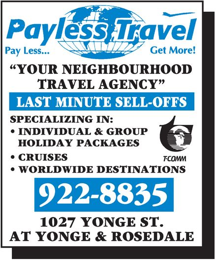 """Payless Travel (416-922-8835) - Annonce illustrée======= - Payless Travel Pay Less... Get More! """"YOUR NEIGHBOURHOOD TRAVEL AGENCY"""" LAST MINUTE SELL-OFFS SPECIALIZING IN:  INDIVIDUAL & GROUP HOLIDAY PACKAGES  CRUISES  WORLDWIDE DESTINATIONS  T-COMM 922-8835 1027 YONGE ST. AT YONGE & ROSEDALE"""