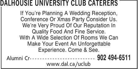 Dalhousie University Club Caterers (902-494-6511) - Annonce illustrée======= - If You're Planning A Wedding Reception, Conference Or Xmas Party Consider Us. We're Very Proud Of Our Reputation In Quality Food And Fine Service. With A Wide Selection Of Rooms We Can Make Your Event An Unforgettable Experience. Come & See. If You're Planning A Wedding Reception, Conference Or Xmas Party Consider Us. We're Very Proud Of Our Reputation In Quality Food And Fine Service. With A Wide Selection Of Rooms We Can Make Your Event An Unforgettable Experience. Come & See.