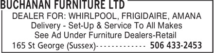 Buchanan Furniture Ltd (506-433-2453) - Annonce illustrée======= - DEALER FOR: WHIRLPOOL, FRIGIDAIRE, AMANA Delivery - Set-Up & Service To All Makes See Ad Under Furniture Dealers-Retail DEALER FOR: WHIRLPOOL, FRIGIDAIRE, AMANA Delivery - Set-Up & Service To All Makes See Ad Under Furniture Dealers-Retail