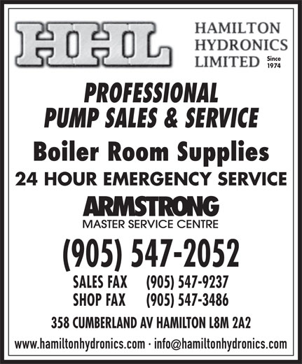 Hamilton Hydronics Limited (905-547-2052) - Display Ad - Since 1974 PROFESSIONAL PUMP SALES & SERVICE Boiler Room Supplies 24 HOUR EMERGENCY SERVICE (905) 547-2052 SALES FAX (905) 547-9237 SHOP FAX (905) 547-3486 358 CUMBERLAND AV HAMILTON L8M 2A2 www.hamiltonhydronics.com · infohamiltonhydronics.com