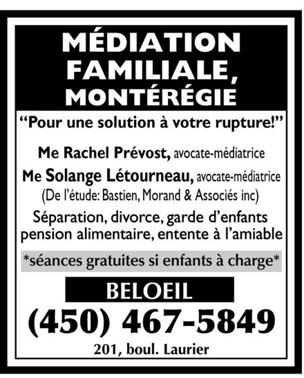 Bastien Morand & Associés Avocats (450-467-5849) - Annonce illustrée======= - MEDIATION FAMILIALE MONTEREGIE Pour une solution a votre rupture! Me Rachel Prevost, avocate mediatrice Me Solange Letourneau, avocate mediatrice (De l'etude: Bastien, Morand & Associes inc) Separation divorce garde d'enfants pension alimentaire entente a l'amiable SEANCES GRATUITES SI ENFANTS A CHARGE BELOEIL 450-467-5849 201, BOUL. LAURIER MEDIATION FAMILIALE MONTEREGIE Pour une solution a votre rupture! Me Rachel Prevost, avocate mediatrice Me Solange Letourneau, avocate mediatrice (De l'etude: Bastien, Morand & Associes inc) Separation divorce garde d'enfants pension alimentaire entente a l'amiable SEANCES GRATUITES SI ENFANTS A CHARGE BELOEIL 450-467-5849 201, BOUL. LAURIER