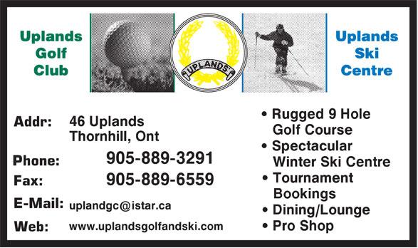 Uplands Golf & Ski Club (905-889-3291) - Annonce illustrée======= - • Rugged 9 Hole Addr: Golf Course • Spectacular Phone: Winter Ski Centre • Tournament Fax: Bookings E-Mail: • Dining/Lounge • Pro Shop Web: