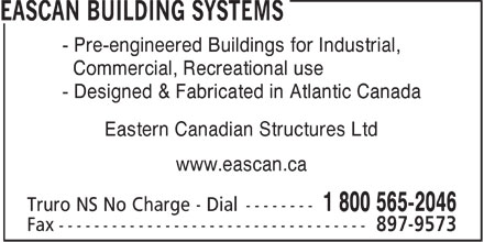 Eascan Building Systems (1-800-565-2046) - Display Ad - - Pre-engineered Buildings for Industrial, Commercial, Recreational use - Designed & Fabricated in Atlantic Canada Eastern Canadian Structures Ltd www.eascan.ca  - Pre-engineered Buildings for Industrial, Commercial, Recreational use - Designed & Fabricated in Atlantic Canada Eastern Canadian Structures Ltd www.eascan.ca  - Pre-engineered Buildings for Industrial, Commercial, Recreational use - Designed & Fabricated in Atlantic Canada Eastern Canadian Structures Ltd www.eascan.ca