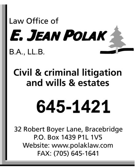 Polak E Jean Law Office (705-645-1421) - Annonce illustrée======= - Law Office of E. JEAN POLAK B.A., LL.B. Civil & criminal litigation and wills & estates 645-1421 32 Robert Boyer Lane, Bracebridge P.O. Box 1439 P1L 1V5 Website: www.polaklaw.com FAX: (705) 645-1641