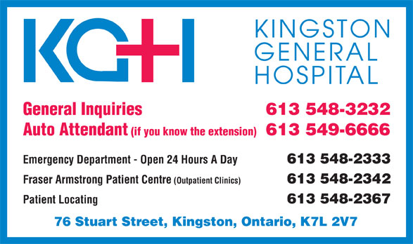 Kingston General Hospital (613-548-3232) - Display Ad - 613 548-3232 General Inquiries 613 549-6666 Auto Attendant (if you know the extension) Emergency Department - Open 24 Hours A Day613 548-2333 Fraser Armstrong Patient Centre (Outpatient Clinics)613 548-2342 Patient Locating613 548-2367 76 Stuart Street, Kingston, Ontario, K7L 2V7 613 548-3232 General Inquiries 613 549-6666 Auto Attendant (if you know the extension) Emergency Department - Open 24 Hours A Day613 548-2333 Fraser Armstrong Patient Centre (Outpatient Clinics)613 548-2342 Patient Locating613 548-2367 76 Stuart Street, Kingston, Ontario, K7L 2V7