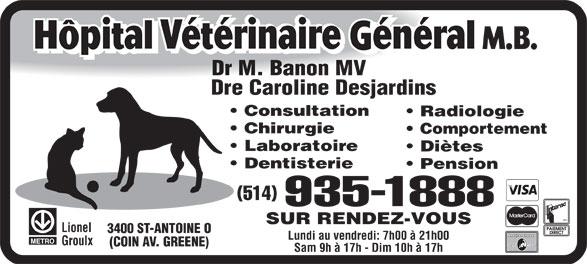 Hôpital Vétérinaire Général M B (514-935-1888) - Annonce illustrée======= - Consultation Radiologie Chirurgie Comportement Laboratoire Diètes Dentisterie Pension (514) 935-1888 SUR RENDEZ-VOUS Lionel 3400 ST-ANTOINE O Lundi au vendredi: 7h00 à 21h00 Groulx (COIN AV. GREENE) Sam 9h à 17h - Dim 10h à 17h Dr M. Banon MV Dre Caroline Desjardins