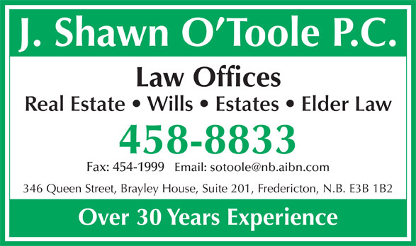 O'Toole Shawn (506-458-8833) - Display Ad - J. Shawn O Toole P.C. Law Offices Real Estate   Wills   Estates   Elder Law 458-8833 Fax: 454-1999   Email: sotoole@nb.aibn.com 346 Queen Street, Brayley House, Suite 201, Fredericton, N.B. E3B 1B2 Over 30 Years Experience