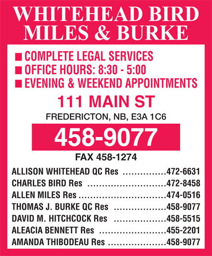 Whitehead Bird & Miles (506-458-9077) - Display Ad - COMPLETE LEGAL SERVICES OFFICE HOURS: 8:30 - 5:00 EVENING & WEEKEND APPOINTMENTS 111 MAIN ST FREDERICTON, NB, E3A 1C6 FAX 458-1274 ...............472-6631 ALLISON WHITEHEAD QC Res ...........................472-8458 CHARLES BIRD Res ..............................474-0516 ALLEN MILES Res ..................458-9077 THOMAS J. BURKE QC Res ..................458-5515 DAVID M. HITCHCOCK Res .......................455-2201 ALEACIA BENNETT Res ....................458-9077 AMANDA THIBODEAU Res COMPLETE LEGAL SERVICES OFFICE HOURS: 8:30 - 5:00 EVENING & WEEKEND APPOINTMENTS 111 MAIN ST FREDERICTON, NB, E3A 1C6 FAX 458-1274 ...............472-6631 ALLISON WHITEHEAD QC Res ...........................472-8458 CHARLES BIRD Res ..............................474-0516 ALLEN MILES Res ..................458-9077 THOMAS J. BURKE QC Res ..................458-5515 DAVID M. HITCHCOCK Res .......................455-2201 ALEACIA BENNETT Res ....................458-9077 AMANDA THIBODEAU Res