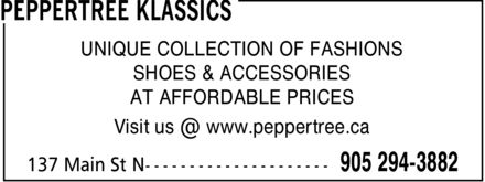 Peppertree Klassics (905-294-3882) - Display Ad - PEPPERTREE KLASSICS UNIQUE COLLECTION OF FASHIONS SHOES & ACCESSORIES AT AFFORDABLE PRICES Visit us @ www.peppertree.ca 137 Main St N 905 294-3882