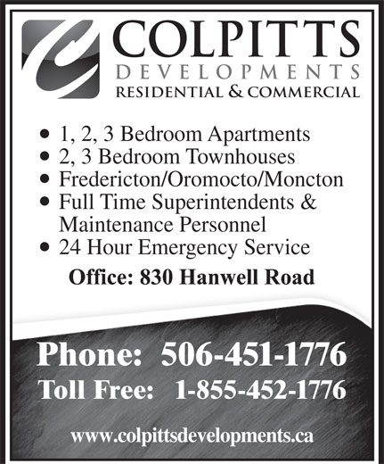 Colpitts Developments Ltd (506-451-1776) - Annonce illustrée======= - DEVELOPMENTS RESIDENTIAL & COMMERCIAL 1, 2, 3 Bedroom Apartments 2, 3 Bedroom Townhouses Fredericton/Oromocto/Moncton Full Time Superintendents & Maintenance Personnel 24 Hour Emergency Service Phone:  506-451-1776 Toll Free:   1-855-452-1776 www.colpittsdevelopments.ca COLPITTS