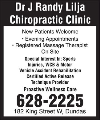 Lilja Chiropractic Clinic (905-628-2225) - Display Ad - Dr J Randy Lilja Chiropractic Clinic 182 King Street W, Dundas 6282225  Evening Appointments  Registered Massage Therapist On Site New Patients Welcome Special Interest In: Sports Injuries, WCB & Motor Vehicle Accident Rehabilitation Certified Active Release Technique Provider Proactive Wellness Care