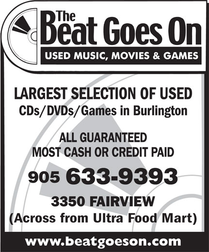 The Beat Goes On (905-633-9393) - Display Ad - CDs/DVDs/Games in Burlington LARGEST SELECTION OF USED MOST CASH OR CREDIT PAID ALL GUARANTEED 905 633-9393 (Across from Ultra Food Mart) www.beatgoeson.com LARGEST SELECTION OF USED CDs/DVDs/Games in Burlington ALL GUARANTEED MOST CASH OR CREDIT PAID 905 633-9393 3350 FAIRVIEW 3350 FAIRVIEW www.beatgoeson.com (Across from Ultra Food Mart)