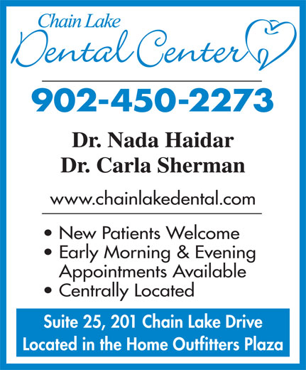 Chain Lake Dental Center (902-450-2273) - Display Ad - Suite 25, 201 Chain Lake Drive Located in the Home Outfitters Plaza www.chainlakedental.com New Patients Welcome Early Morning & Evening Appointments Available Centrally Located Suite 25, 201 Chain Lake Drive Located in the Home Outfitters Plaza www.chainlakedental.com New Patients Welcome Early Morning & Evening Appointments Available Centrally Located