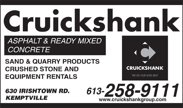 Cruickshank Construction (613-258-9111) - Annonce illustrée======= - 630 IRISHTOWN RD. 613- 258-9111 KEMPTVILLE www.cruickshankgroup.com Cruickshank EQUIPMENT RENTALS ASPHALT & READY MIXED CONCRETE SAND & QUARRY PRODUCTS CRUSHED STONE AND