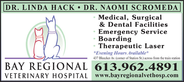 Bay Regional Veterinary Hospital (613-962-4891) - Display Ad - DR. LINDA HACK   DR. NAOMI SCROMEDA Medical, Surgical Medical, Surgical & Dental Facilities& Dental Facilities Emergency ServiceEmergency Service Boarding Boarding Therapeutic Laser Therapeutic Laser *Evening Hours Available**Evening Hours Available* 437 Bleecker Av. (corner of Station St.) across from the train station437 Bleecker Av. (corner of Station St.) across from the train station BAY REGIONALBAY REGIONAL 613.962.4891 www.bayregionalvethosp.comwww.bayregionalvethosp.com VETERINARY HOSPITALVETERINARY HOSPITAL