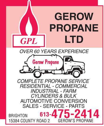 Gerow's Propane (613-475-2414) - Display Ad - GEROW PROPANE LTD  GPL OVER 60 YEARS EXPERIENCE  Gerow Propane COMPLETE PROPANE SERVICE  RESIDENTIAL  COMMERCIAL  INDUSTRIAL  FARM  CYLINDERS & BULK  AUTOMOTIVE CONVERSION  SALES  SERVICE  PARTS BRIGHTON 613-475-2414 15384 COUNTY ROAD 2 GEROW'S PROPANE GEROW PROPANE LTD  GPL OVER 60 YEARS EXPERIENCE  Gerow Propane COMPLETE PROPANE SERVICE  RESIDENTIAL  COMMERCIAL  INDUSTRIAL  FARM  CYLINDERS & BULK  AUTOMOTIVE CONVERSION  SALES  SERVICE  PARTS BRIGHTON 613-475-2414 15384 COUNTY ROAD 2 GEROW'S PROPANE