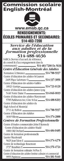 English Montreal School Board (514-483-7200) - Display Ad - Service de l'éducation aux adultes et de la formation professionnelle 514-488-4636 SARCA (Service d accueil, de référence, de conseil & d accompagnement dans la communauté) 514-483-7200 Ex 5636 Centre d'Éducation Générale des Adultes 514-788-5937 Formation À Distance Centre d'éducation des adultes St-Laurent 514-337-3856 2405 Place Lafortune O Centre d'Éducation des adultes Galiléo 514-721-0120 10921 Gariépy Centre d'éducation des adultes James Lyng 514-846-0019 5440 Notre Dame O Centre d'éducation des adultes Marymount 514-488-8203 5785 Parkhaven Ave, Côte St-Luc Centre d'éducation des adultes du High School of Montréal 514-788-5937 3711 de Bullion Centre d Éducation des Adultes 514-374-2888 3030 Villeray Centres de Formation Professionnelle Centre d'études commerciales John F. Kennedy Centre d'éducation des adultes Shadd 514-484-0485 1000 Old Orchard Centre de formation professionnelle Laurier Macdonald 514-374-4278 5025 Jean Talon E Centre de technologie Rosemont 514-376-4724 3737 Beaubien E Centre de formation culinaire St-Pius X Centre d éducation des adultes Institut culinaire et commercial 514-381-5440 9955 Papineau www.emsb.qc.ca RENSEIGNEMENTS: ÉCOLES PRIMAIRES ET SECONDAIRES: 514-483-7200