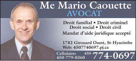 Caouette Mario Avocat (450-774-0697) - Display Ad - Me Mario Caouette AVOCAT  Droit familial  Droit criminel  Droit social  Droit civil Mandat d'aide juridique accepté 1782 Girouard Ouest, St-Hyacinthe Web: 4507740697.pj.ca Cellulaire: 450 779-0360 450 774-0697