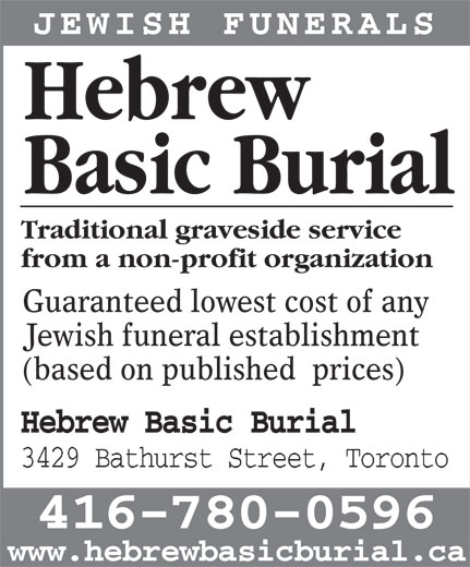 Hebrew Basic Burial (416-780-0596) - Display Ad - JEWISH FUNERALS Hebrew Basic Burial Traditional graveside service from a non-profit organization Guaranteed lowest cost of any Jewish funeral establishment (based on published  prices) Hebrew Basic Burial 3429 Bathurst Street, Toronto 416-780-0596 www.hebrewbasicburial.ca