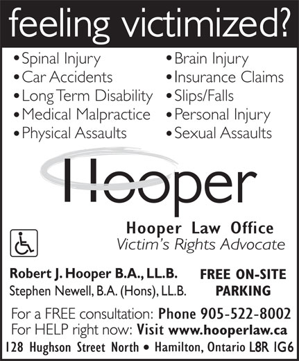 Hooper Law Offices (905-522-8002) - Annonce illustrée======= - Spinal Injury Brain Injury Car Accidents Insurance Claims Long Term Disability Slips/Falls Medical Malpractice Personal Injury Sexual Assaults Physical Assaults Hooper Law Office Robert J. Hooper B.A., LL.B. FREE ON-SITE Stephen Newell, B.A. (Hons), LL.B. PARKING www.hooperlaw.ca