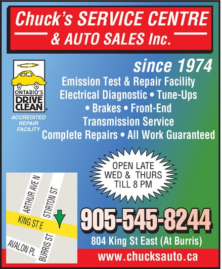 Chuck's Service Centre (905-545-8244) - Display Ad - Chuck's SERVICE CENTRE & AUTO SALES Inc. since 1974 Emission Test & Repair Facility Electrical Diagnostic   Tune-Ups  Brakes   Front-End Transmission Service Complete Repairs   All Work Guaranteed ACCREDITED REPAIR FACILITY OPEN LATE WED & THURS TILL 8 PM 905-545-8244 804 King St East (At Burris) www.chucksauto.ca ontario's drive clean