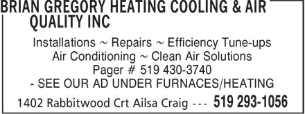 Gregory Brian Heating Cooling & Air Quality Inc (519-293-1056) - Display Ad - Installations ~ Repairs ~ Efficiency Tune-ups Air Conditioning ~ Clean Air Solutions Pager # 519 430-3740 - SEE OUR AD UNDER FURNACES/HEATING Installations ~ Repairs ~ Efficiency Tune-ups Air Conditioning ~ Clean Air Solutions Pager # 519 430-3740 - SEE OUR AD UNDER FURNACES/HEATING