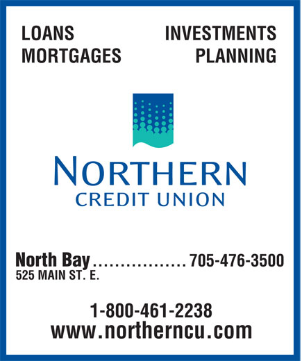 Northern Credit Union (705-476-3500) - Display Ad - LOANS INVESTMENTS MORTGAGES PLANNING North Bay 705-476-3500 ................. 525 MAIN ST. E. 1-800-461-2238 www.northerncu.com