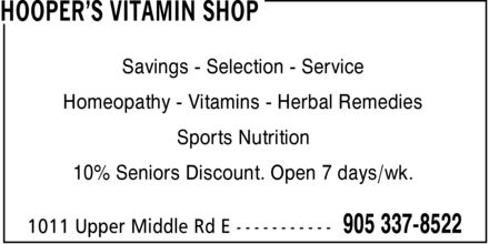 Hooper's Vitamin Shop (905-337-8522) - Annonce illustrée======= - HOOPER¿S VITAMIN SHOP Savings Selection Service Homeopathy Vitamins Herbal Remedies Sports Nutrition 10% Seniors Discount. Open 7 days/wk. 1011 Upper Middle Rd E 905 337-8522