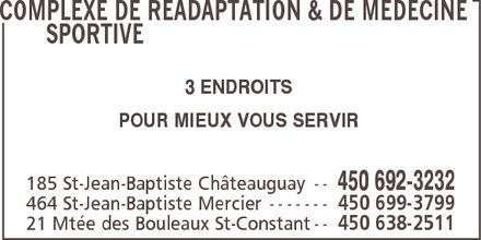 Complexe De Réadaptation Et De Médecine Sportive Du Sud-Ouest (450-692-3232) - Annonce illustrée======= - COMPLEXE DE READAPTATION & DE MEDECINE SPORTIVE 3 ENDROITS POUR MIEUX VOUS SERVIR 185 St-Jean-Baptiste Châteauguay 450 692-3232 464 St-Jean-Baptiste Mercier 450 699-3799 21 Mtée des Bouleaux St-Constant 450 638-2511 COMPLEXE DE READAPTATION & DE MEDECINE SPORTIVE 3 ENDROITS POUR MIEUX VOUS SERVIR 185 St-Jean-Baptiste Châteauguay 450 692-3232 464 St-Jean-Baptiste Mercier 450 699-3799 21 Mtée des Bouleaux St-Constant 450 638-2511 COMPLEXE DE READAPTATION & DE MEDECINE SPORTIVE 3 ENDROITS POUR MIEUX VOUS SERVIR 185 St-Jean-Baptiste Châteauguay 450 692-3232 464 St-Jean-Baptiste Mercier 450 699-3799 21 Mtée des Bouleaux St-Constant 450 638-2511