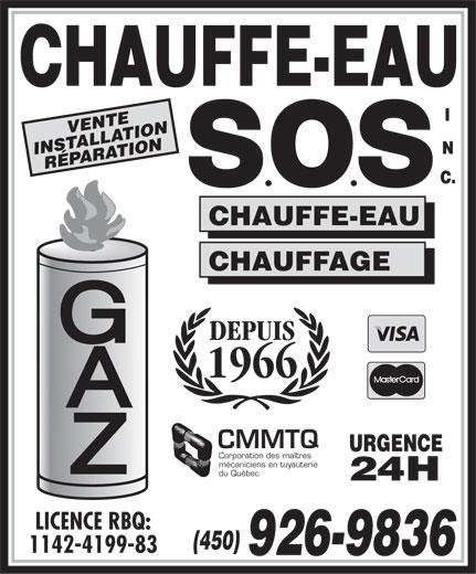 Chauffe-Eau S O S Inc (450-926-9836) - Display Ad - VENTE INSTALLATION RÉPARATION CHAUFFE-EAU CHAUFFAGE DEPUIS 1966 CMMTQ URGENCE Corporation des maîtres mécaniciens en tuyauterie du Québec 24H LICENCE RBQ: (450) 1142-4199-83 926-9836 VENTE INSTALLATION RÉPARATION CHAUFFE-EAU CHAUFFAGE DEPUIS 1966 CMMTQ URGENCE Corporation des maîtres mécaniciens en tuyauterie du Québec 24H LICENCE RBQ: (450) 1142-4199-83 926-9836