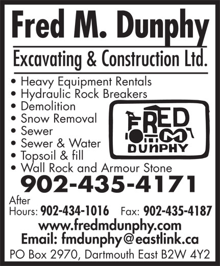 Fred M Dunphy Excavating And Construction Ltd (902-435-4171) - Display Ad - Sewer Sewer & Water Topsoil & fill Wall Rock and Armour Stone 902-435-4171 After Hours: Fax: 902-434-1016 902-435-4187 www.fredmdunphy.com PO Box 2970, Dartmouth East B2W 4Y2 Excavating & Construction Ltd. Heavy Equipment Rentals Hydraulic Rock Breakers Demolition Snow Removal Sewer Sewer & Water Topsoil & fill Wall Rock and Armour Stone 902-435-4171 After Hours: Fax: 902-434-1016 902-435-4187 www.fredmdunphy.com PO Box 2970, Dartmouth East B2W 4Y2 Excavating & Construction Ltd. Heavy Equipment Rentals Hydraulic Rock Breakers Demolition Snow Removal