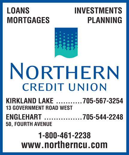 Northern Credit Union (705-567-3254) - Display Ad - LOANS INVESTMENTS MORTGAGES PLANNING KIRKLAND LAKE ...........705-567-3254 13 GOVERNMENT ROAD WEST ENGLEHART................705-544-2248 50, FOURTH AVENUE 1-800-461-2238 www.northerncu.com